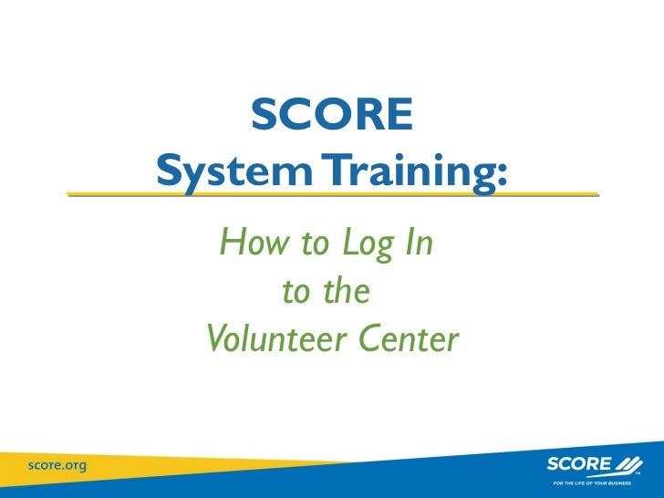 How to Log In  to the  Volunteer Center SCORE System Training: