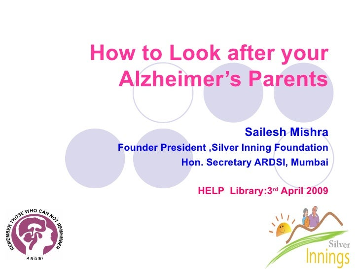 How to Look after your Alzheimer's Parents Sailesh Mishra Founder President ,Silver Inning Foundation Hon. Secretary ARDSI...