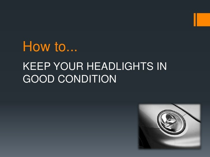 How to...KEEP YOUR HEADLIGHTS INGOOD CONDITION