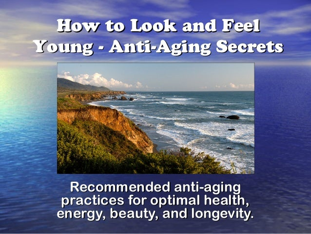 How to Look and FeelYoung - Anti-Aging Secrets    Recommended anti-aging   practices for optimal health,  energy, beauty, ...