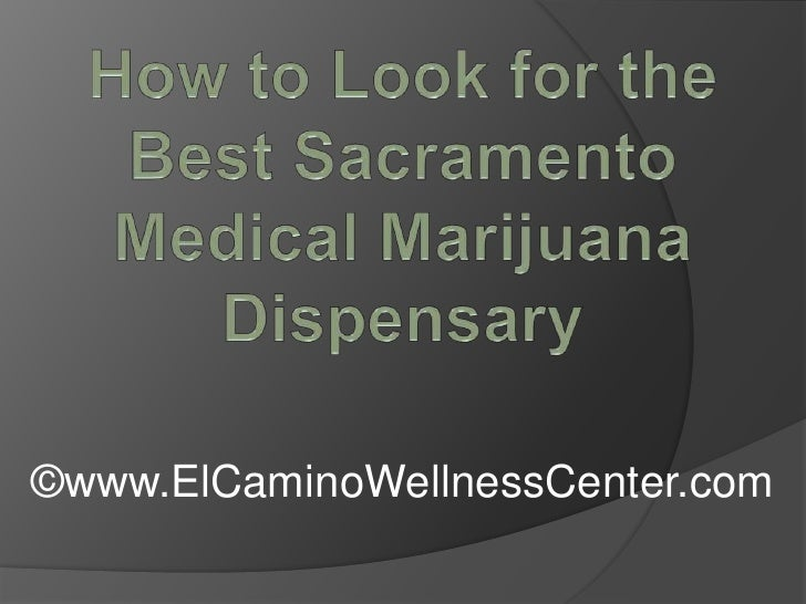 How to Look for the Best Sacramento Medical Marijuana Dispensary<br />©www.ElCaminoWellnessCenter.com<br />