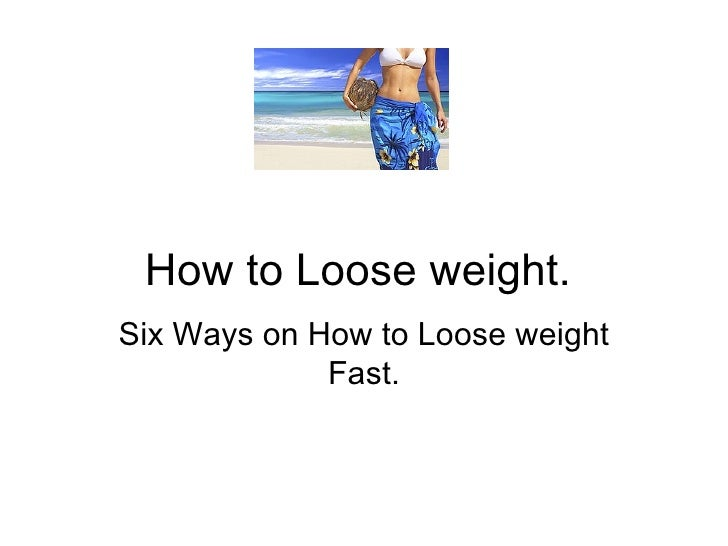 How to Loose weight.  Six Ways on How to Loose weight Fast.