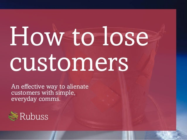 How to lose customers An effective way to alienate customers with simple, everyday comms.