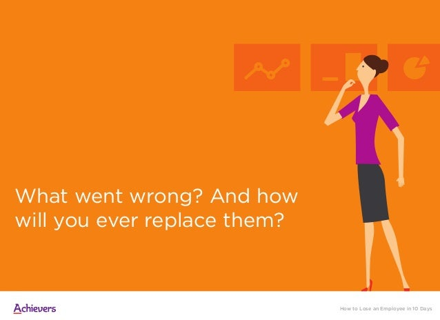 What went wrong? And how will you ever replace them? How to Lose an Employee in 10 Days