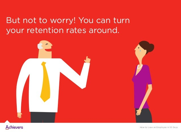But not to worry! You can turn your retention rates around. How to Lose an Employee in 10 Days