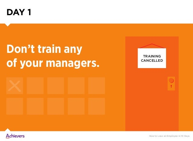DAY 1 TRAINING CANCELLED Don't train any of your managers. How to Lose an Employee in 10 Days