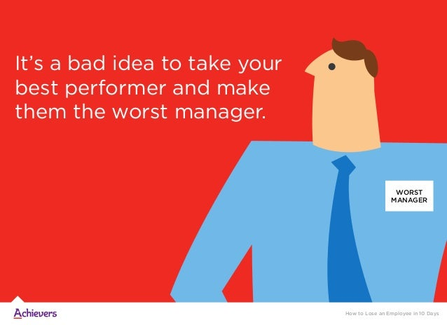 It's a bad idea to take your best performer and make them the worst manager. WORST MANAGER How to Lose an Employee in 10 D...