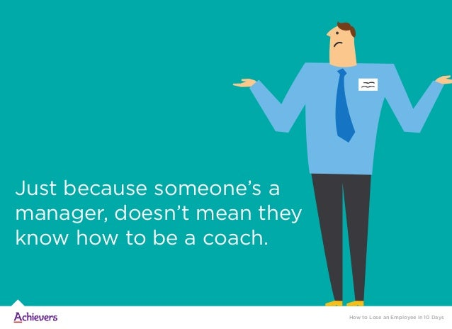 Just because someone's a manager, doesn't mean they know how to be a coach. How to Lose an Employee in 10 Days