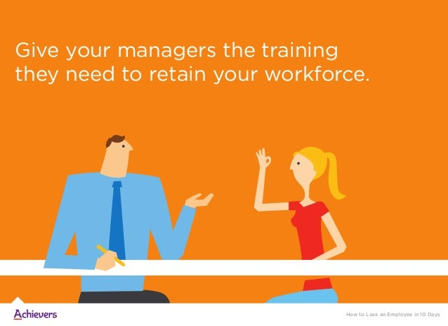 Give your managers the training they need to retain your workforce. How to Lose an Employee in 10 Days