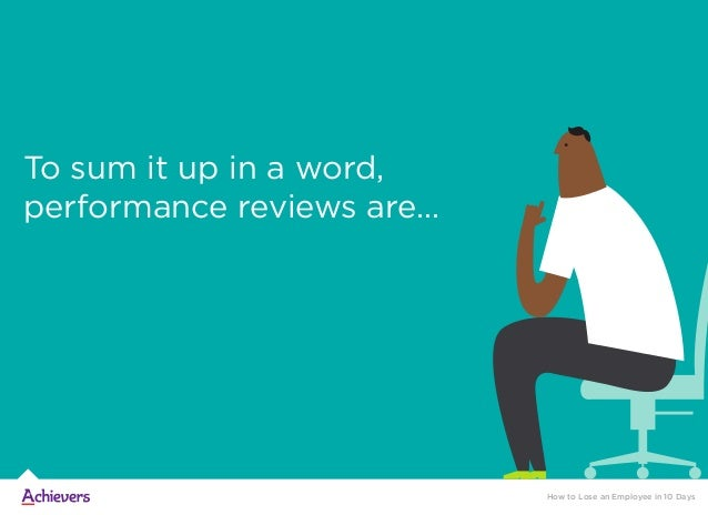 To sum it up in a word, performance reviews are… How to Lose an Employee in 10 Days