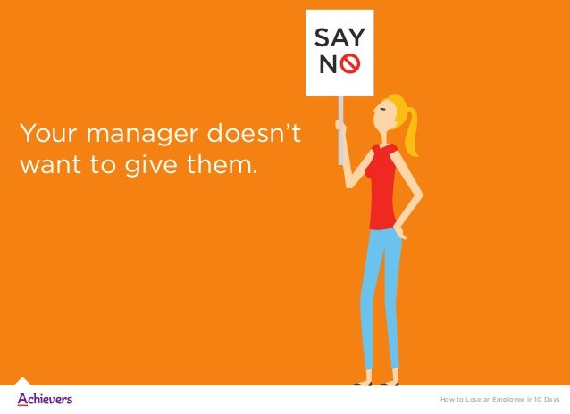 Your manager doesn't want to give them. SAY NO How to Lose an Employee in 10 Days