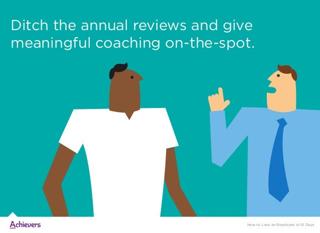 Ditch the annual reviews and give meaningful coaching on-the-spot. How to Lose an Employee in 10 Days