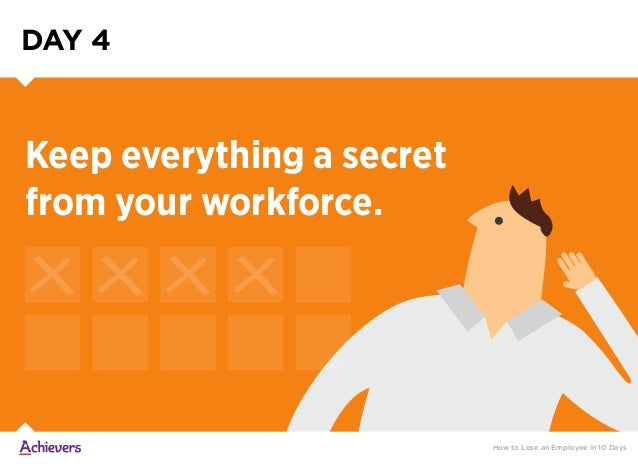 DAY 4 How to Lose an Employee in 10 Days Keep everything a secret from your workforce.
