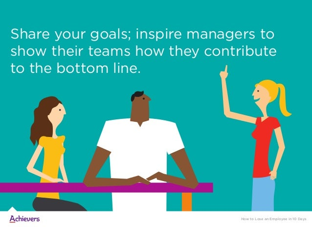 Share your goals; inspire managers to show their teams how they contribute to the bottom line. How to Lose an Employee in ...
