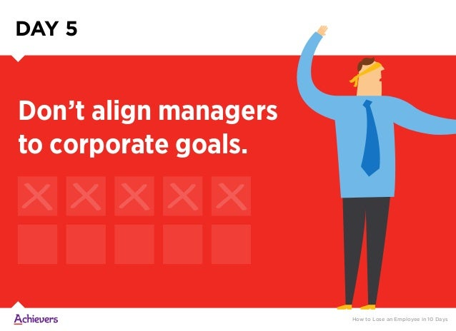 DAY 5 How to Lose an Employee in 10 Days Don't align managers to corporate goals.