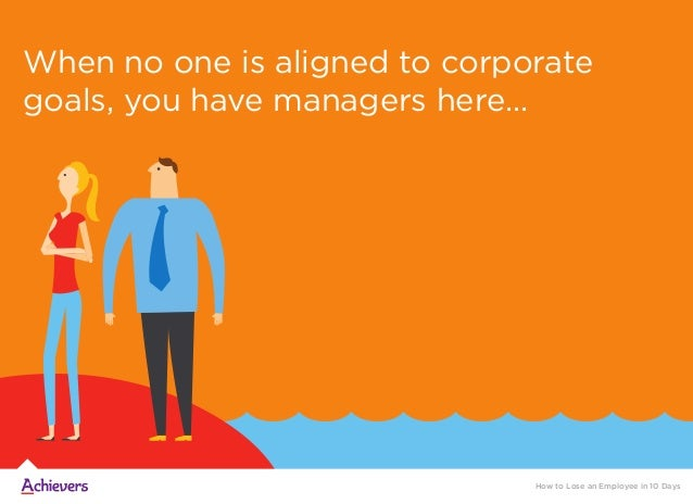 When no one is aligned to corporate goals, you have managers here... How to Lose an Employee in 10 Days