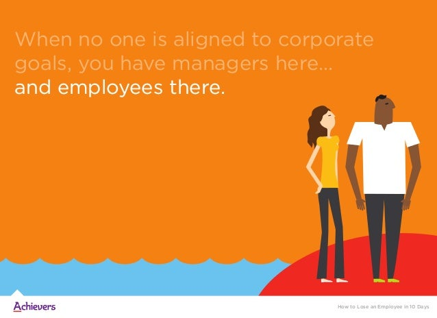 How to Lose an Employee in 10 Days When no one is aligned to corporate goals, you have managers here... and employees ther...