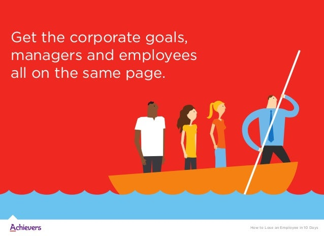 Get the corporate goals, managers and employees all on the same page. How to Lose an Employee in 10 Days