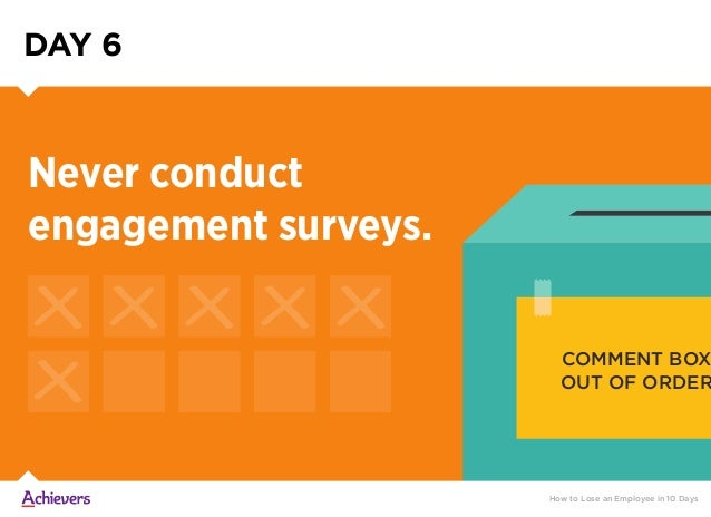 DAY 6 How to Lose an Employee in 10 Days Never conduct engagement surveys. COMMENT BOX OUT OF ORDER