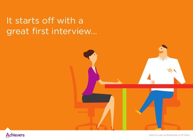 It starts off with a great first interview… How to Lose an Employee in 10 Days
