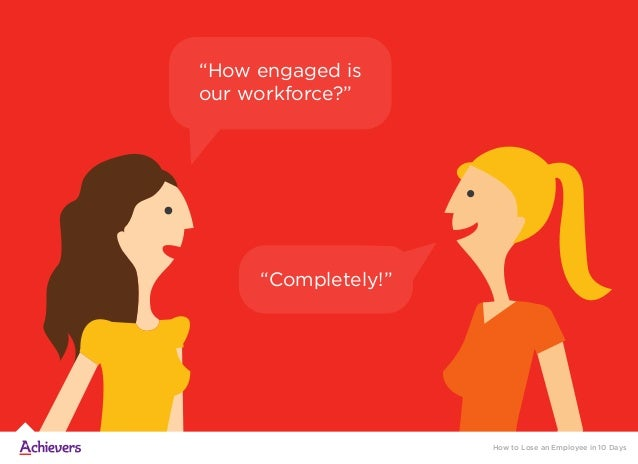 """How to Lose an Employee in 10 Days """"How engaged is our workforce?"""" """"Completely!"""""""