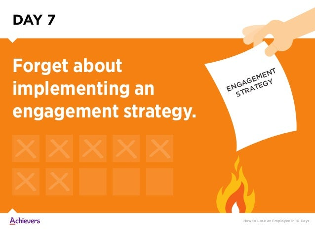 DAY 7 Forget about implementing an engagement strategy. How to Lose an Employee in 10 Days ENGAGEMENT STRATEGY