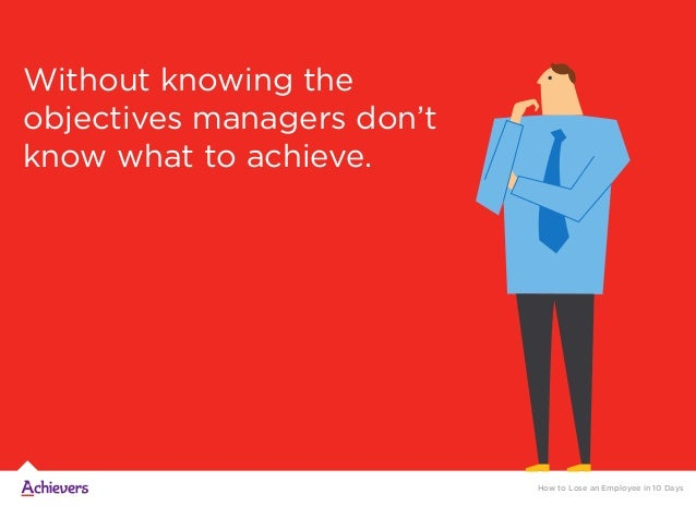 Without knowing the objectives managers don't know what to achieve. How to Lose an Employee in 10 Days