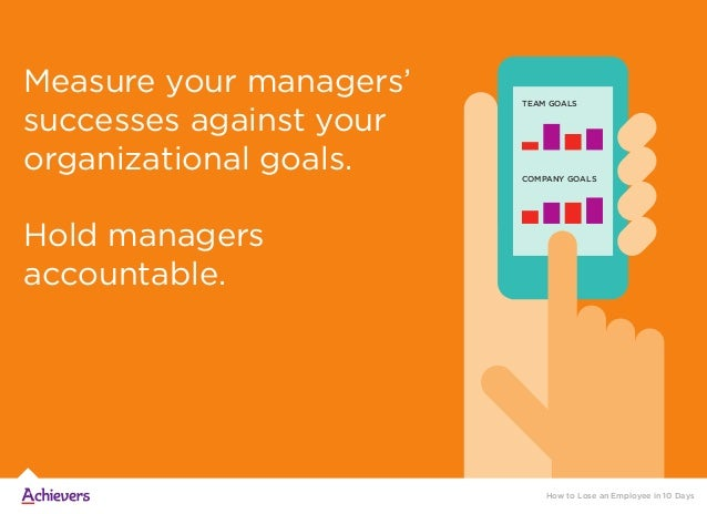 Measure your managers' successes against your organizational goals. Hold managers accountable. How to Lose an Employee in ...