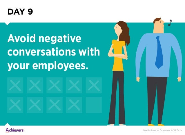 DAY 9 Avoid negative conversations with your employees. How to Lose an Employee in 10 Days