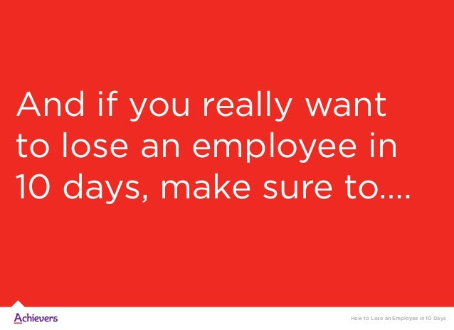 And if you really want to lose an employee in 10 days, make sure to…. How to Lose an Employee in 10 Days