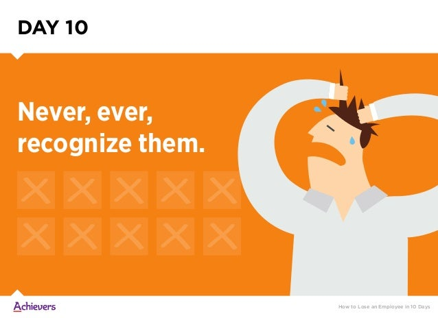 Never, ever, recognize them. DAY 10 How to Lose an Employee in 10 Days