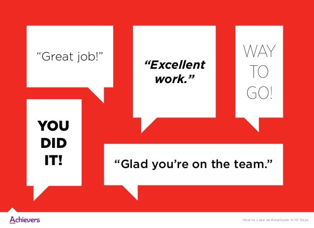 """""""Great job!"""" """"Glad you're on the team."""" YOU DID IT! WAY TO GO! """"Excellent work."""" How to Lose an Employee in 10 Days"""
