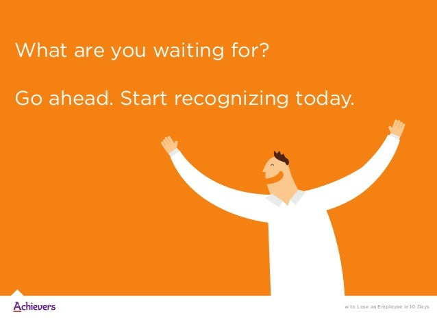 What are you waiting for? Go ahead. Start recognizing today. How to Lose an Employee in 10 Days