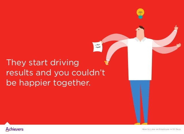 They start driving results and you couldn't be happier together. How to Lose an Employee in 10 Days