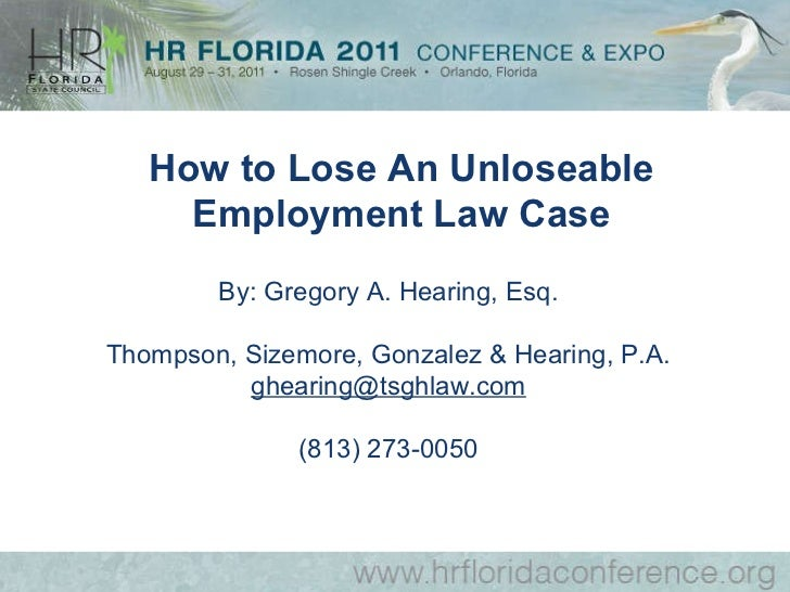 By: Gregory A. Hearing, Esq. Thompson, Sizemore, Gonzalez & Hearing, P.A. [email_address] (813) 273-0050 How to Lose An Un...
