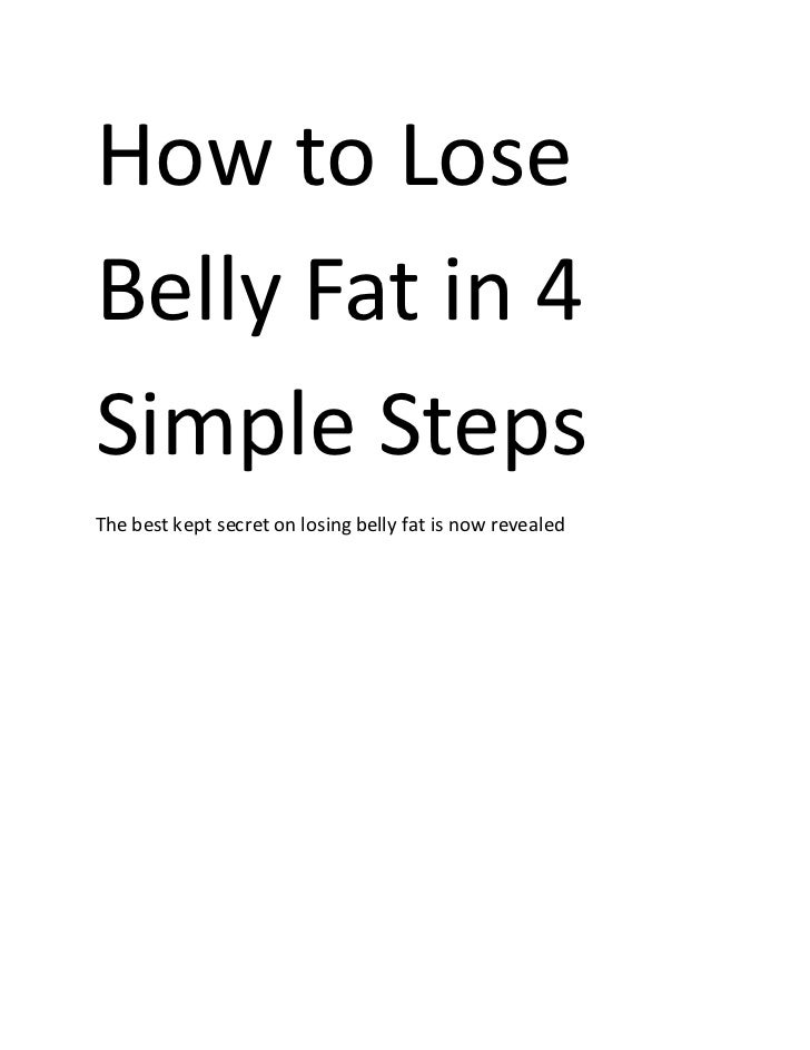 How to LoseBelly Fat in 4Simple StepsThe best kept secret on losing belly fat is now revealed