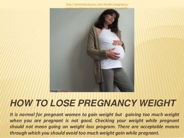 HOW TO LOSE PREGNANCY WEIGHT It is normal for pregnant women to gain weight but gaining too much weight when you are pregn...
