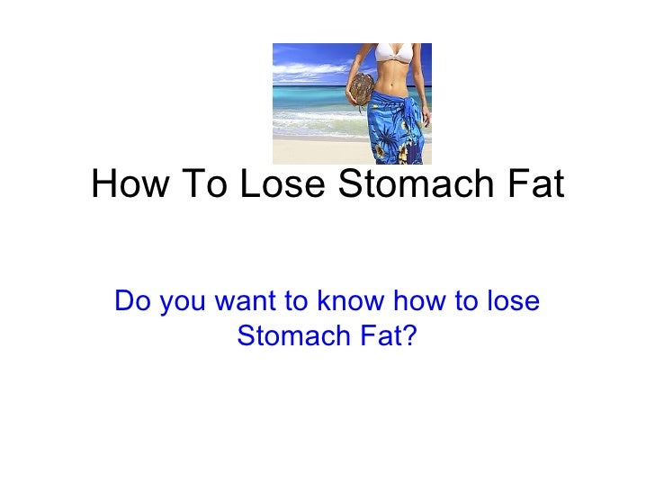 How To Lose Stomach Fat Do you want to know how to lose Stomach Fat?