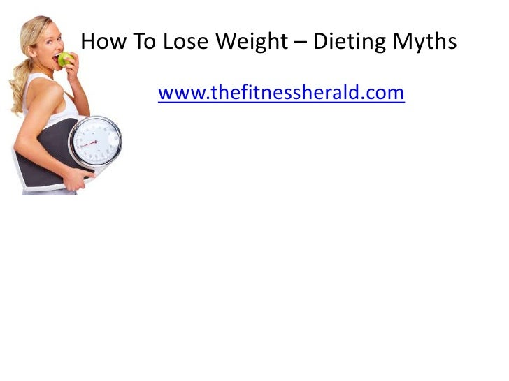 How To Lose Weight – Dieting Myths<br />www.thefitnessherald.com<br />