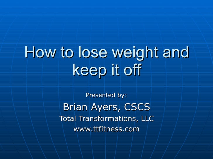 How to lose weight and keep it off Presented by: Brian Ayers, CSCS Total Transformations, LLC www.ttfitness.com