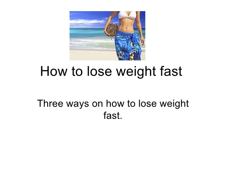How to lose weight fast  Three ways on how to lose weight fast.