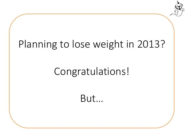 Planning to lose weight in 2013?       Congratulations!             But…
