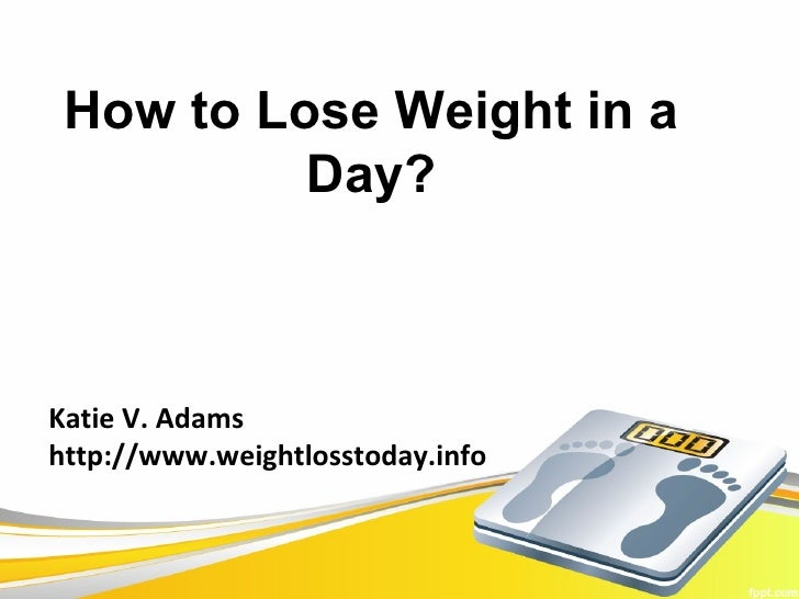 How to Lose Weight in a          Day?Katie V. Adamshttp://www.weightlosstoday.info
