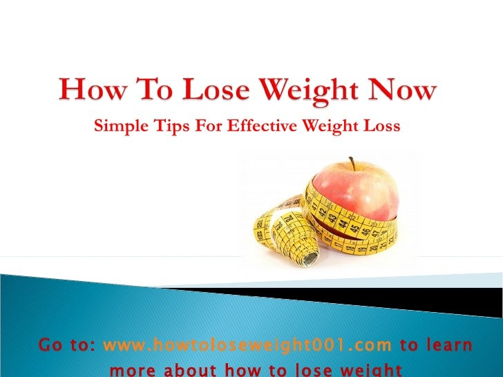 Simple Tips For Effective Weight Loss Go to:  www.howtoloseweight001.com   to learn more about how to lose weight