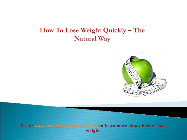 Go to:  www.howtoloseweight001.com   to learn more about how to lose weight