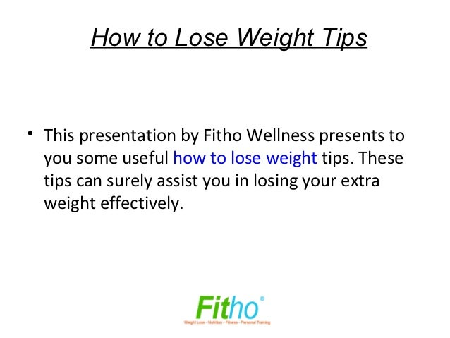 How to Lose Weight Tips• This presentation by Fitho Wellness presents to  you some useful how to lose weight tips. These  ...