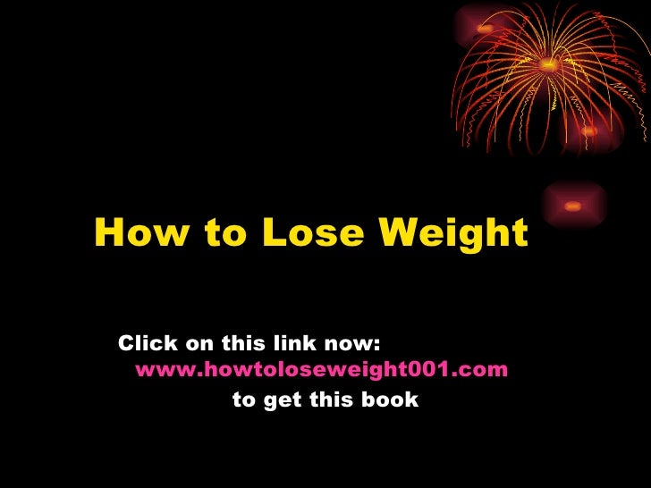 How to Lose Weight Click on this link now:   www.howtoloseweight001.com   to get this book