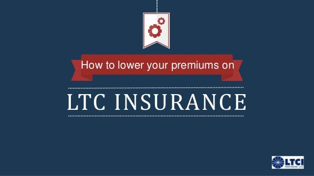 LTC INSURANCE How to lower your premiums on