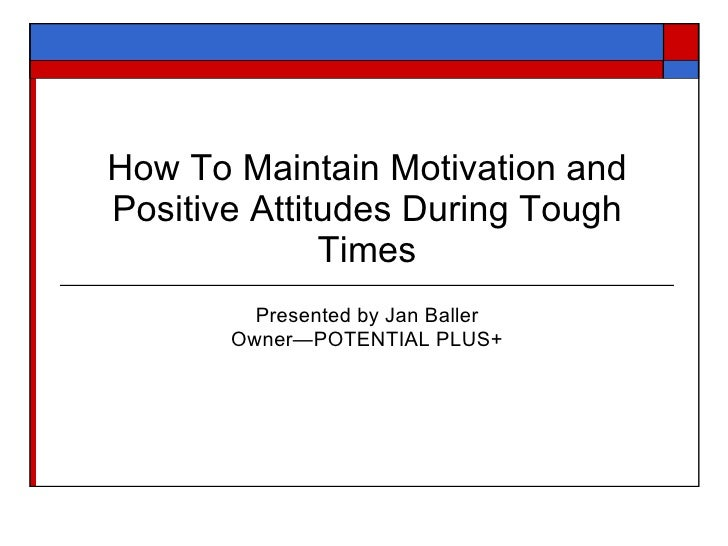 How To Maintain Motivation andPositive Attitudes During Tough              Times         Presented by Jan Baller       Own...
