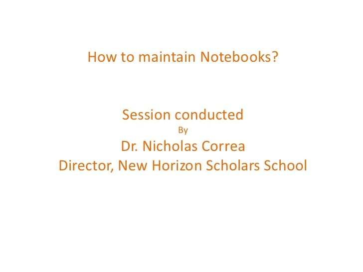 How to maintain Notebooks?         Session conducted                 By          Dr. Nicholas CorreaDirector, New Horizon ...